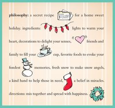 philosophy: a secret recipe for a home sweet holiday. ingredients: lights to warm your heart, decorations to delight your senses, friends and family to fill your cup, favorite foods to evoke your fondest memories, fresh snow to make snow angels, a kind hand to help those in need, a belief in miracles. directions: mix together and spread with happiness.