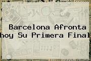 http://tecnoautos.com/wp-content/uploads/imagenes/tendencias/thumbs/barcelona-afronta-hoy-su-primera-final.jpg Barcelona Hoy. Barcelona afronta hoy su primera final, Enlaces, Imágenes, Videos y Tweets - http://tecnoautos.com/actualidad/barcelona-hoy-barcelona-afronta-hoy-su-primera-final/