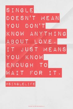 Single doesn't mean you don't know anything about love. It just means you know enough to wait for it.  - #Singlelife | Prettyquotes made this with Spoken.ly