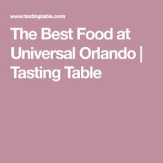 The Best Food at Universal Orlando | Tasting Table