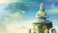 The Symptoms of Inner Peace are signals that you are close to feel inner peace. it can also show you that you already achieved that beautiful state