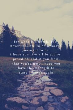"""""""For what it's worth, it's never too late to be whoever you want to be. I hope you live a life you're proud of, and if you find that you're not, I hope you have the strength to start all over again."""""""