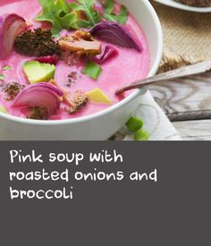 Pink soup with roasted onions and broccoli   I'm all about soup all the time. To me, it's the ultimate comfort food, as easy and satisfying as can be. As much as I love smooth, creamy ones, I often crave a chunky texture in my soups, thinking back to the ones I ate for lunch every day of my childhood. To most Russians, soup is a mandatory part of lunch – it's served first, followed by a main. My mother never had a shortage of soup ideas, and things like borsht, green borsht, solyanka…