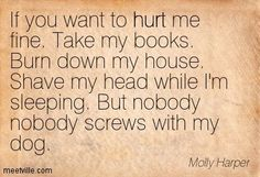 If you want to hurt me fine. Take my books. Burn down my house. Shave my head…