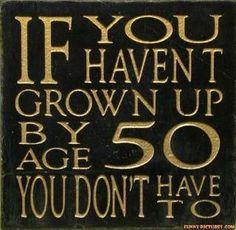 I never wanted to grow up. Still don't. If you do that you take out all the fun.