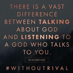 There is a vast difference between talking about God and listening to a God who talks to you. You have no rival. #lisabevere #withoutrival Lisa Bevere Without Rival