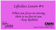 @Oprah's #LifeClass Lesson #4:  When you focus on serving, there is no fear in you. ~Tony Robbins