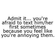''Admit it..you're afraid to text him/her because you feel like you're annoying them'' #quotes