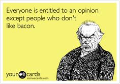 Funny Somewhat Topical Ecard: Everyone is entitled to an opinion except people who don't like bacon.