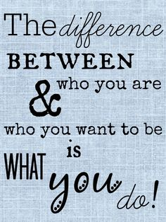 """The difference between who you are & who you want to be is what you do!"" I love that quote so much because it's true."