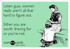 Listen guys, women really aren't all that hard to figure out. Either you are worth shaving for or you're not. (eCard Creations ~JB pop-Eggs)