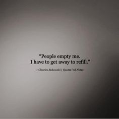 People empty me. I have to get away to refill.  —Charles Bukowski via (http://ift.tt/29qQ2k5)