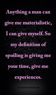 Anything a man can give me materialistic, I can give myself. So my definition of spoiling is giving me your time, give me experiences.