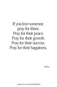 If you love someone, pray for them. Pray for their peace. Pray for their growth. Pray for their success. Pray for their happiness. Bible Verses Quotes, Faith Quotes, Me Quotes, Motivational Quotes, Inspirational Quotes, Scriptures, Prayer Quotes, Quotes About God, Quotes To Live By