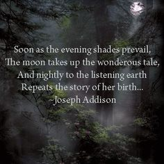Soon as the evening's shades prevail, the moon takes up the wondrous tale. And nightly to the listening earth repeats the story of her birth---Joseph Addsion