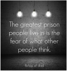 the greatest prison people live in is the fear of what people thing