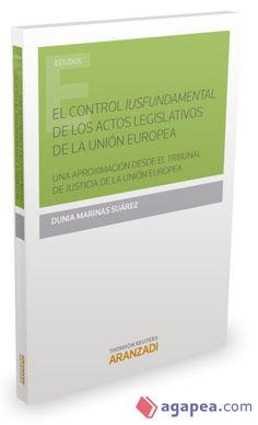 """El control """"iusfundamental"""" de los actos legislativos de la Unión Europea : una aproximación desde el Tribunal de Justicia de la Unión Europea / Dunia Marinas Suárez.    Aranzadi, 2015"""