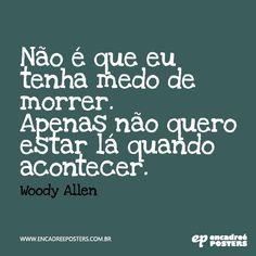 Não é que eu tenha medo de morrer. Apenas não quero estar lá quando acontecer - Woody Allen www.encadreeposters.com.br