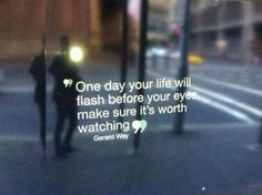 one day your life will flash before your eyes, make sure it's worth watching.