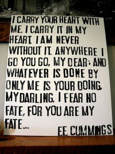 I carry your heart. E. E. Cummings; My absolute favorite poem ever. RIP Dad.