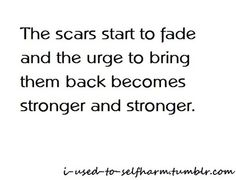 The scars start to fade and the urge to bring them back becomes stronger and stronger.