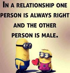 Minions In a relationship one person is always right and the other person is male.