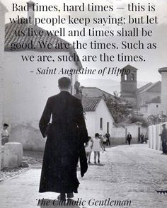 St Augustine's wisdom - we, human beings, make the times we live in!