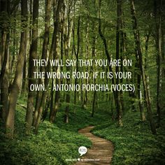 """They will say that you are on the wrong road, if it is your own."" ~Antonio Porchia, ""Voces"""