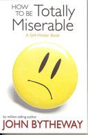 How to be Totally Miserable: A Self-Hinder Book  By John Bytheway
