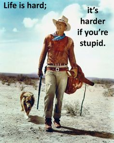 John Wayne Quote - Life is hard...harder if you're stupid.