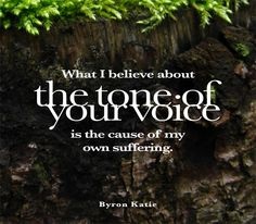 What I believe about the tone of your voice is the cause of my own suffering.  —Byron Katie