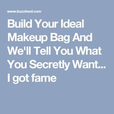 Build Your Ideal Makeup Bag And We'll Tell You What You Secretly Want... I got fame