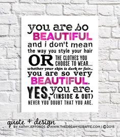 You are so BEAUTIFUL and I don't mean the way you style your hair or the clothes you choose to wear... whether your skin is dark or fair... You are so very BEAUTIFUL. Yes, you are. (Inside and out.) Never you doubt that you are. - Kathy Jeffords