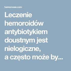 Leczenie hemoroidów antybiotykiem doustnym jest nielogiczne, aczęsto może być szkodliwe.
