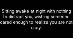 stay awake at night with nothing to distract you, wishing someone cared enough to realize you are not okay