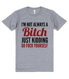 I'm not always a bitch. Just kidding go fuck yourself shirt