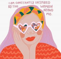 I am constantly inspired by the women around me.