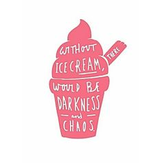 Without ice cream there would be darkness and chaos