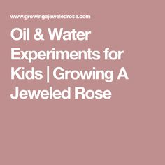 Oil & Water Experiments for Kids | Growing A Jeweled Rose