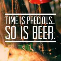 Time is money.  Money is beer.          Don't waste beer.