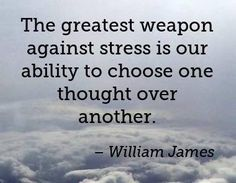 The greatest weapon against stress is our ability to choose one thought over another. -William James