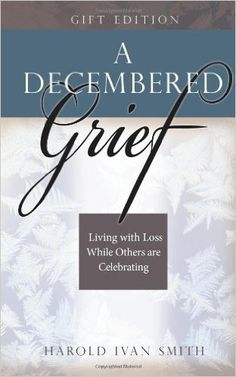 A Decembered Grief: Living with Loss While Others are Celebrating by Harold Ivan Smith