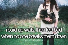 i build up walls, then feel bad when no one breaks them down.