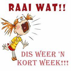 RAAI WAT!!!  dis weer 'n  kort week!!! Wisdom Quotes, Qoutes, Goeie More, Good Morning Good Night, Afrikaans, Funny, Motivational, Lisa, Van