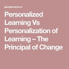 Personalized Learning Vs Personalization of Learning – The Principal of Change