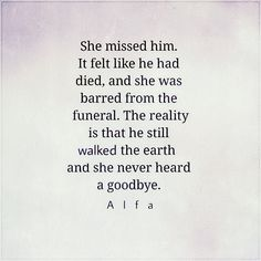 She missed him. It felt like he had died, and she was barred from the funeral. The reality is that he still walked the earth and she never heard a goodbye.
