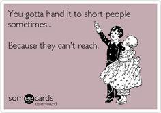 You gotta hand it to short people sometimes... Because they can't reach.@Colette van den Thillart van den Thillart Jensen Edwards   :)