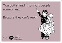 You gotta hand it to short people sometimes... Because they can't reach.@Colette van den Thillart van den Thillart Jensen Edwards   :)