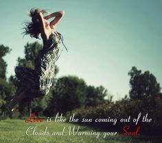 Love is like the sun coming out of the clouds and warming hour soul!!!!