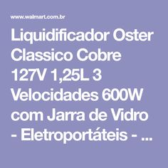 Liquidificador Oster Classico Cobre 127V 1,25L 3 Velocidades 600W com Jarra de Vidro - Eletroportáteis - Liquidificador - Walmart.com